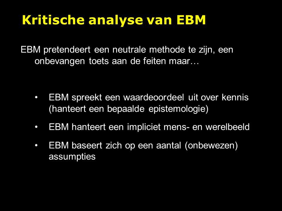 EBM pretendeert een neutrale methode te zijn, een onbevangen toets aan de feiten maar… EBM spreekt een waardeoordeel uit over kennis (hanteert een bepaalde epistemologie) EBM hanteert een impliciet mens- en werelbeeld EBM baseert zich op een aantal (onbewezen) assumpties Kritische analyse van EBM