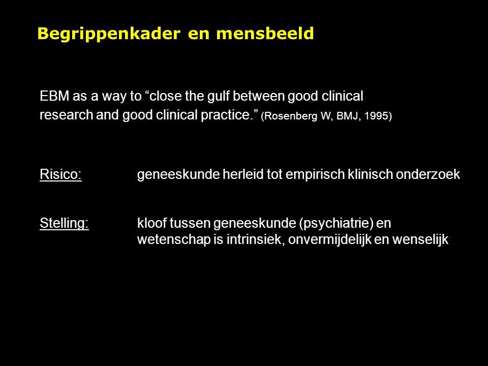 EBM as a way to close the gulf between good clinical research and good clinical practice. (Rosenberg W, BMJ, 1995) Risico: geneeskunde herleid tot empirisch klinisch onderzoek Stelling: kloof tussen geneeskunde (psychiatrie) en wetenschap is intrinsiek, onvermijdelijk en wenselijk Begrippenkader en mensbeeld