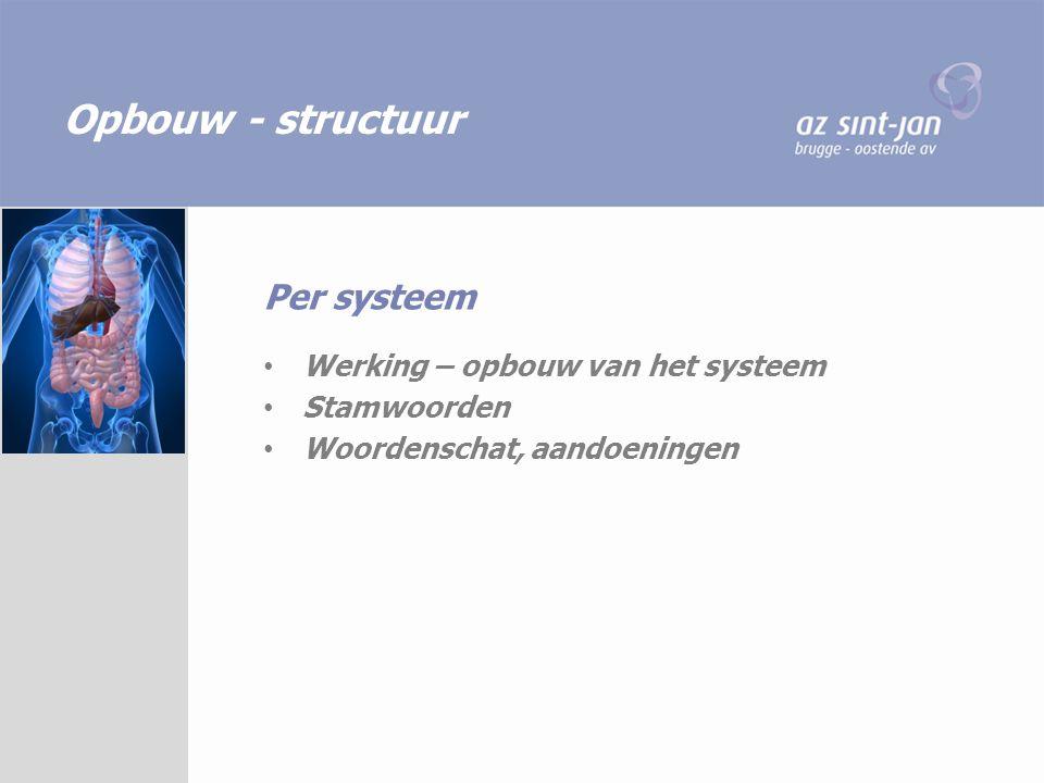 Opbouw - structuur Werking – opbouw van het systeem Stamwoorden Woordenschat, aandoeningen Per systeem