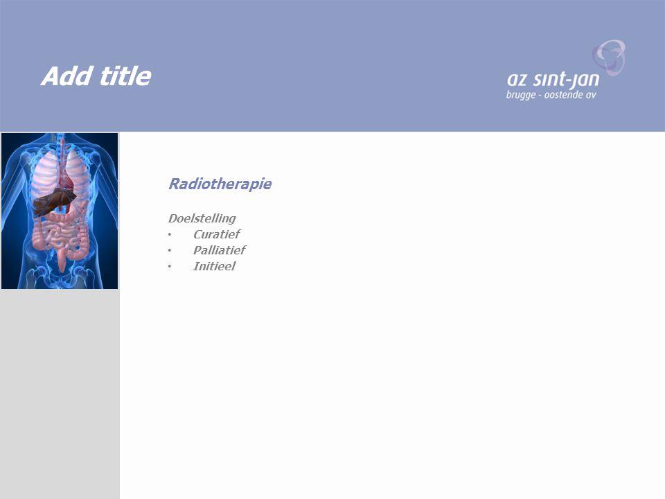 Add title Doelstelling Curatief Palliatief Initieel Radiotherapie