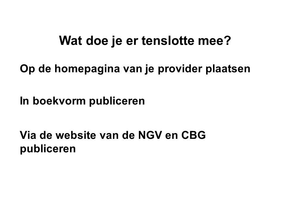 Wat doe je er tenslotte mee? Op de homepagina van je provider plaatsen In boekvorm publiceren Via de website van de NGV en CBG publiceren