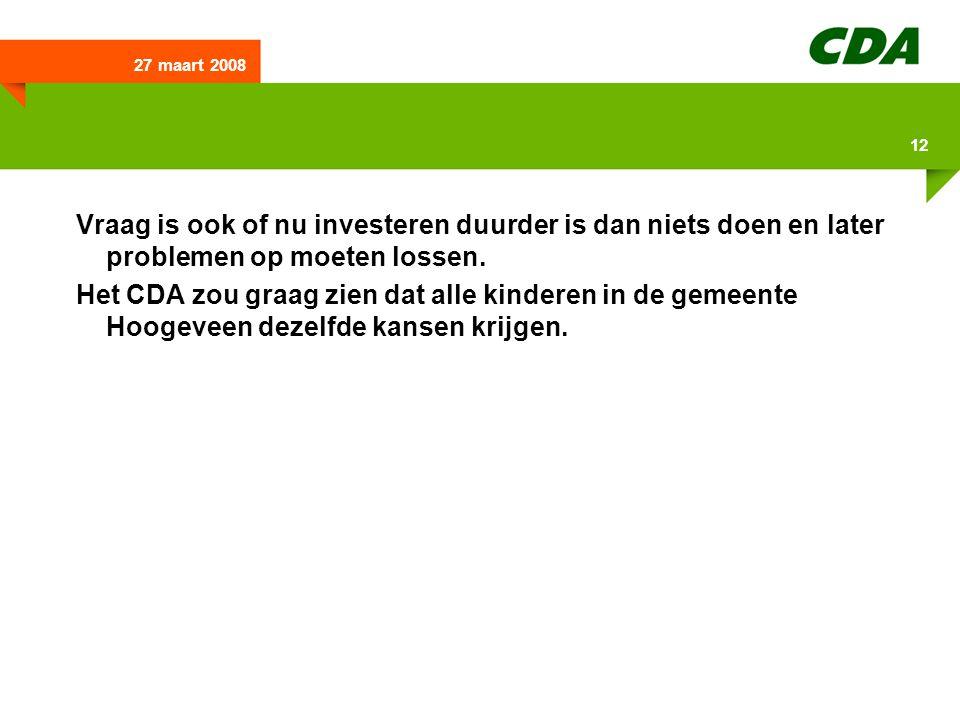 27 maart 2008 12 Vraag is ook of nu investeren duurder is dan niets doen en later problemen op moeten lossen. Het CDA zou graag zien dat alle kinderen