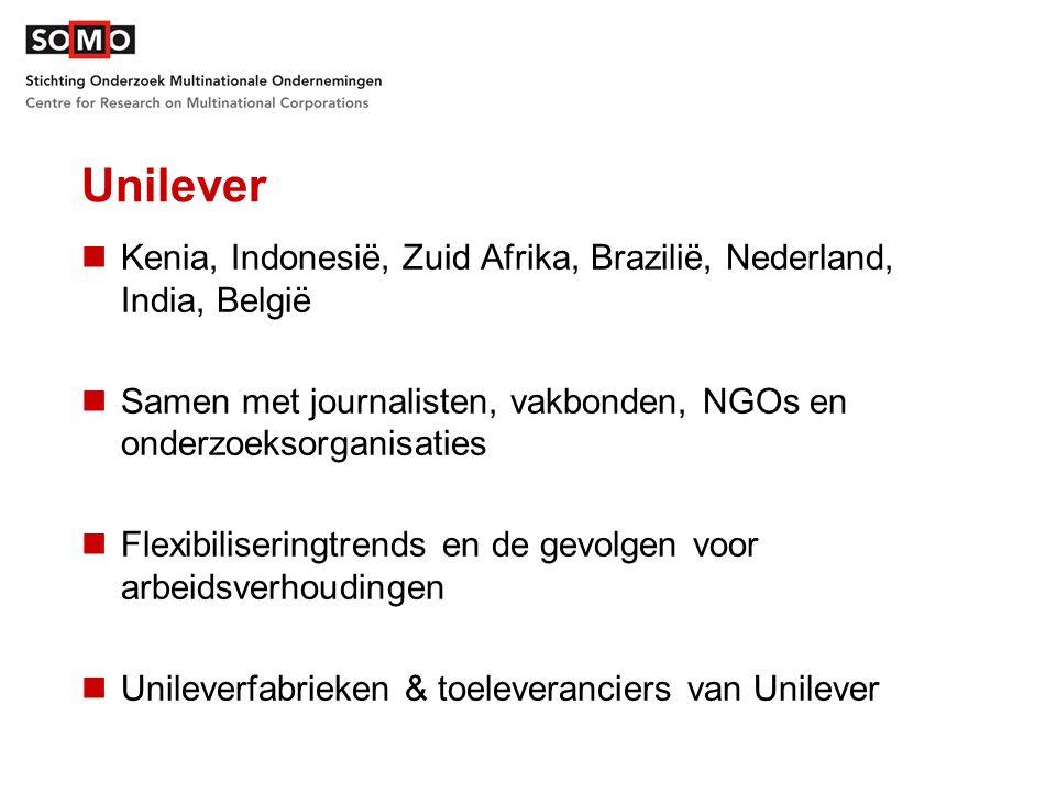 Unilever Kenia, Indonesië, Zuid Afrika, Brazilië, Nederland, India, België Samen met journalisten, vakbonden, NGOs en onderzoeksorganisaties Flexibiliseringtrends en de gevolgen voor arbeidsverhoudingen Unileverfabrieken & toeleveranciers van Unilever