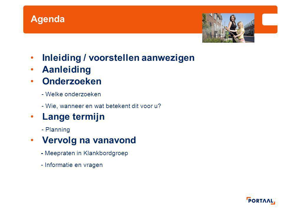 Agenda Inleiding / voorstellen aanwezigen Aanleiding Onderzoeken - Welke onderzoeken - Wie, wanneer en wat betekent dit voor u? Lange termijn - Planni