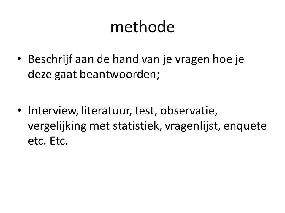 methode Beschrijf aan de hand van je vragen hoe je deze gaat beantwoorden; Interview, literatuur, test, observatie, vergelijking met statistiek, vrage
