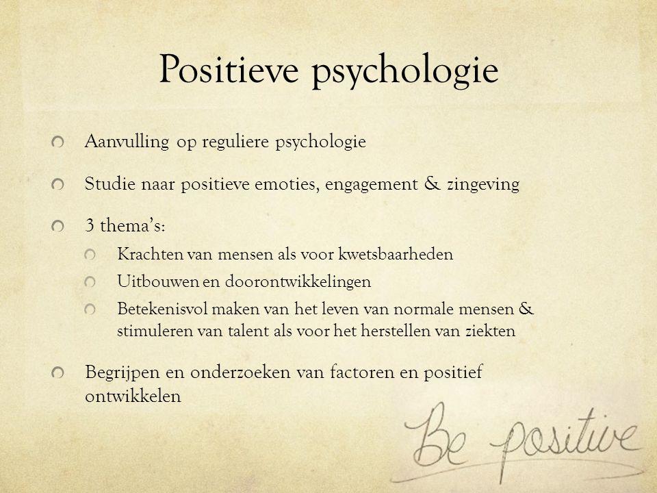 Positieve psychologie Aanvulling op reguliere psychologie Studie naar positieve emoties, engagement & zingeving 3 thema's: Krachten van mensen als voo