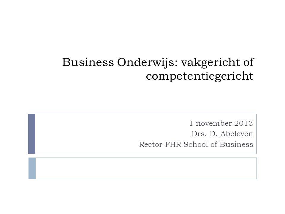 Business Onderwijs: vakgericht of competentiegericht 1 november 2013 Drs. D. Abeleven Rector FHR School of Business