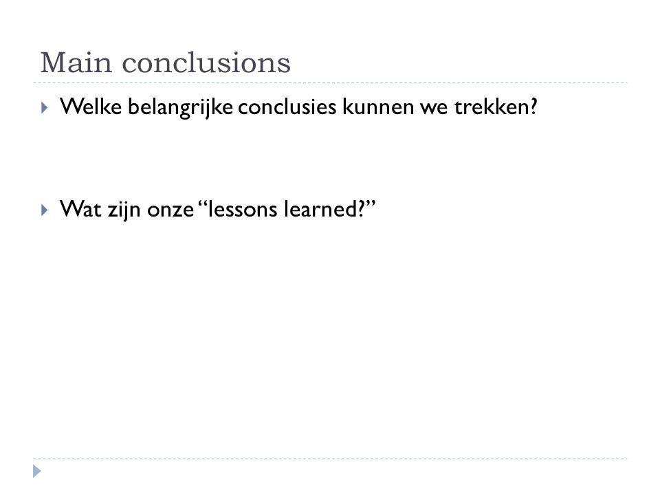 """Main conclusions  Welke belangrijke conclusies kunnen we trekken?  Wat zijn onze """"lessons learned?"""""""