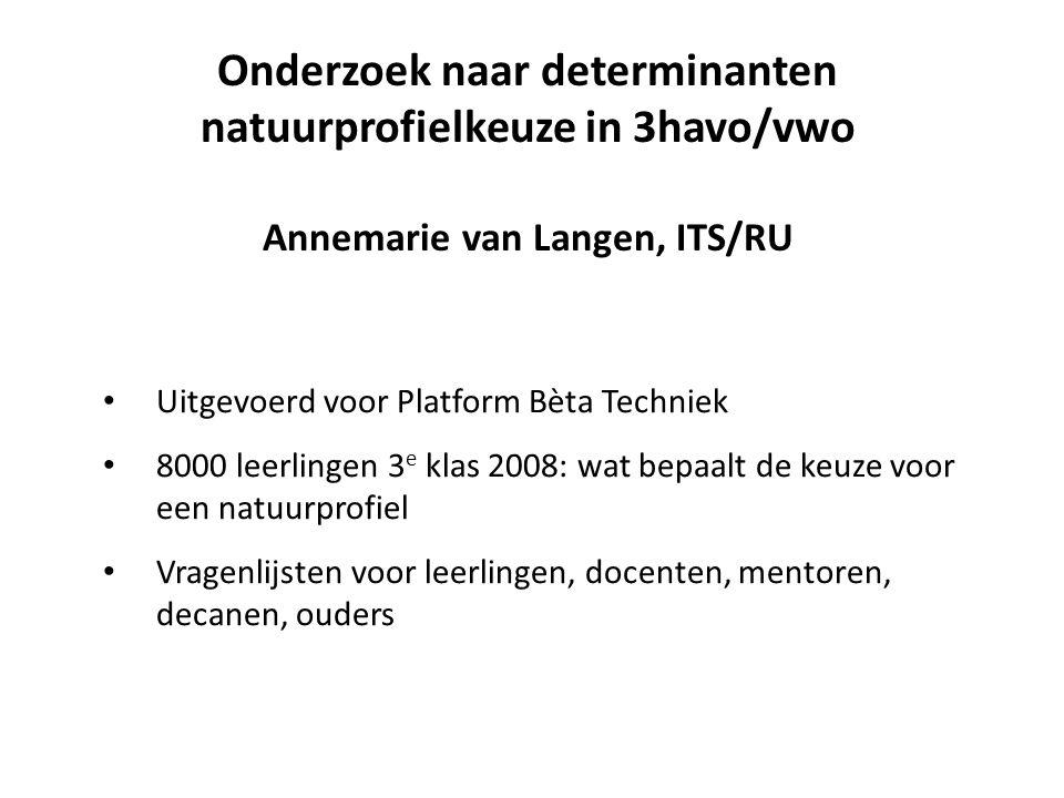 Onderzoek naar determinanten natuurprofielkeuze in 3havo/vwo Annemarie van Langen, ITS/RU Uitgevoerd voor Platform Bèta Techniek 8000 leerlingen 3 e k