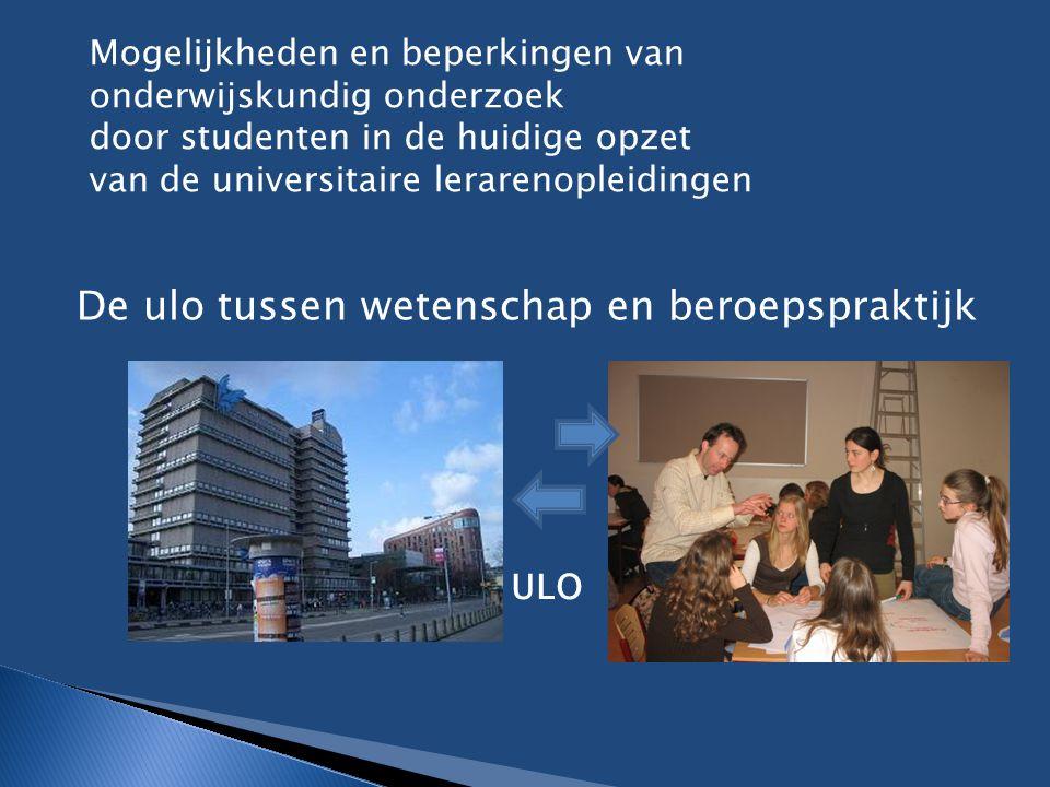 De ulo tussen wetenschap en beroepspraktijk ULO Mogelijkheden en beperkingen van onderwijskundig onderzoek door studenten in de huidige opzet van de u