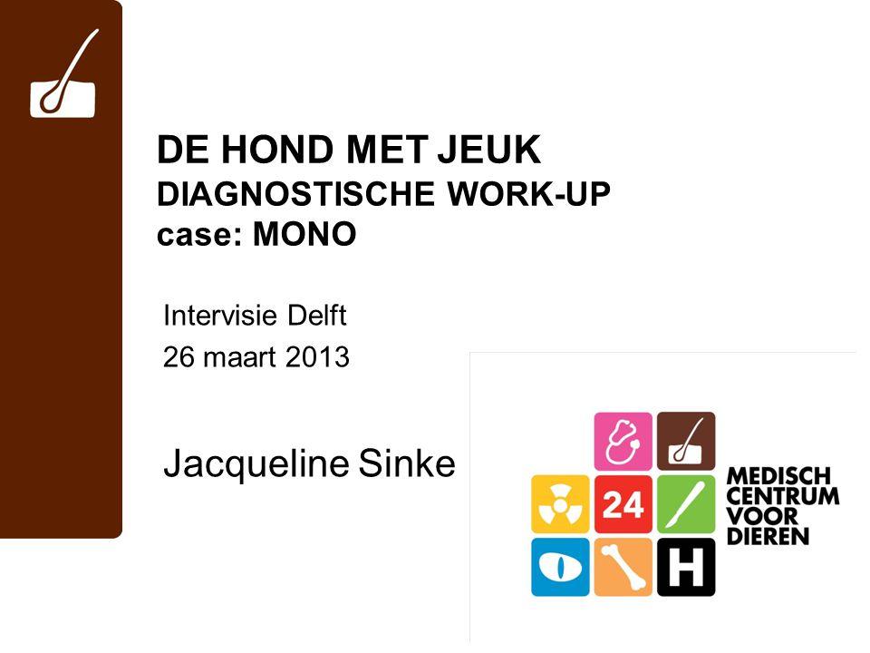 DE HOND MET JEUK DIAGNOSTISCHE WORK-UP case: MONO Intervisie Delft 26 maart 2013 Jacqueline Sinke