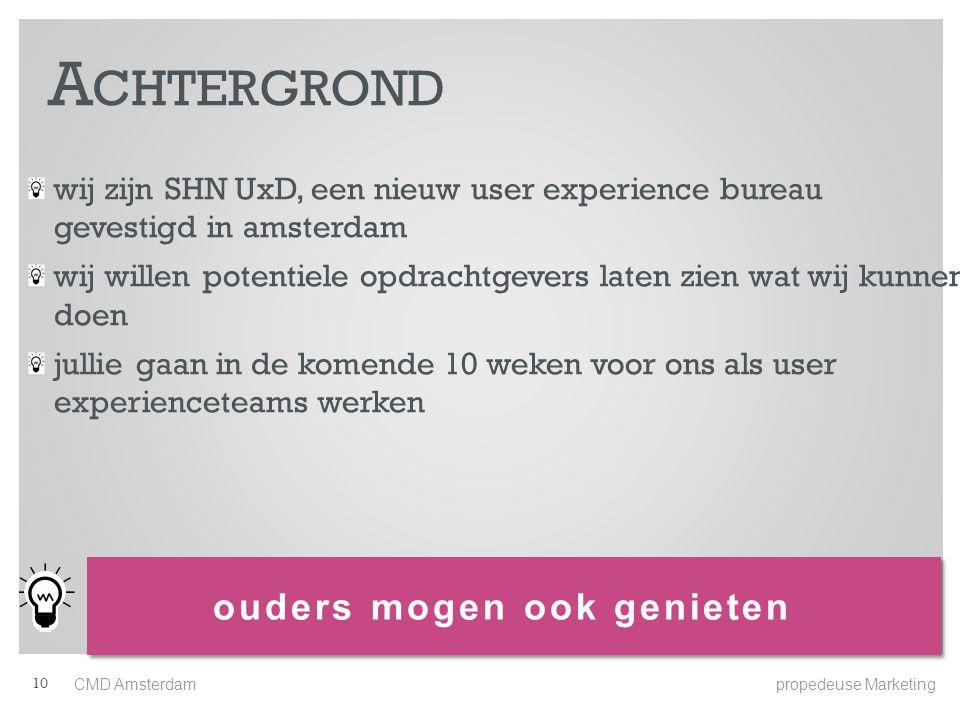 wij zijn SHN UxD, een nieuw user experience bureau gevestigd in amsterdam wij willen potentiele opdrachtgevers laten zien wat wij kunnen doen jullie gaan in de komende 10 weken voor ons als user experienceteams werken ouders mogen ook genieten A CHTERGROND CMD Amsterdam propedeuse Marketing 10