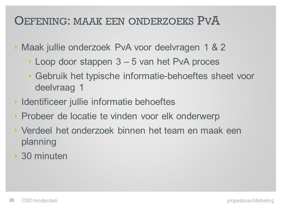 O EFENING : MAAK EEN ONDERZOEKS P V A ‣ Maak jullie onderzoek PvA voor deelvragen 1 & 2 ‣ Loop door stappen 3 – 5 van het PvA proces ‣ Gebruik het typische informatie-behoeftes sheet voor deelvraag 1 ‣ Identificeer jullie informatie behoeftes ‣ Probeer de locatie te vinden voor elk onderwerp ‣ Verdeel het onderzoek binnen het team en maak een planning ‣ 30 minuten CMD Amsterdam propedeuse Marketing 29