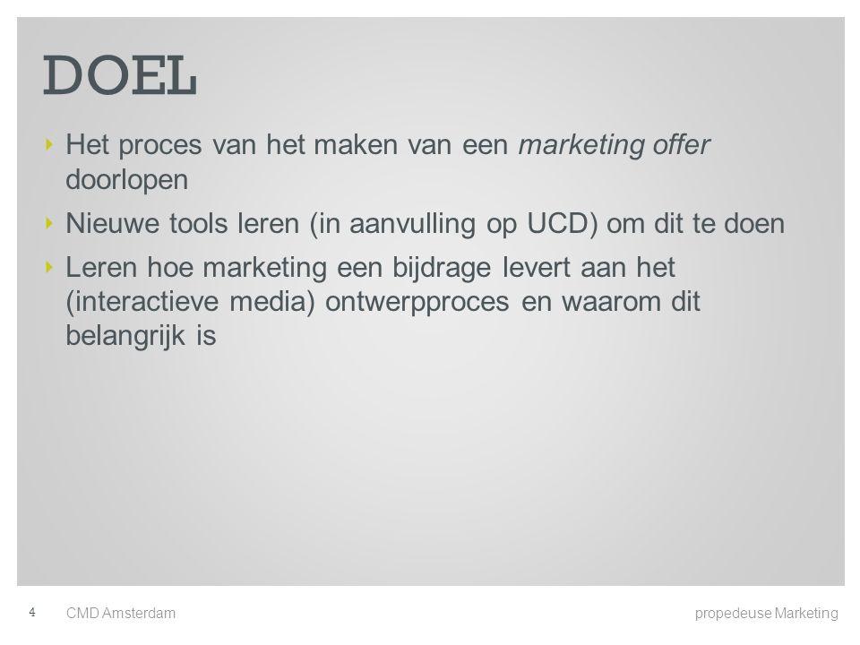 DOEL ‣ Het proces van het maken van een marketing offer doorlopen ‣ Nieuwe tools leren (in aanvulling op UCD) om dit te doen ‣ Leren hoe marketing een bijdrage levert aan het (interactieve media) ontwerpproces en waarom dit belangrijk is CMD Amsterdam propedeuse Marketing 4
