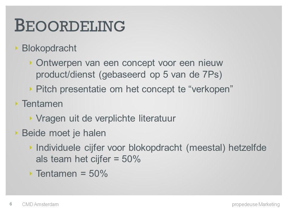 B EOORDELING ‣ Blokopdracht ‣ Ontwerpen van een concept voor een nieuw product/dienst (gebaseerd op 5 van de 7Ps) ‣ Pitch presentatie om het concept te verkopen ‣ Tentamen ‣ Vragen uit de verplichte literatuur ‣ Beide moet je halen ‣ Individuele cijfer voor blokopdracht (meestal) hetzelfde als team het cijfer = 50% ‣ Tentamen = 50% CMD Amsterdam propedeuse Marketing 6