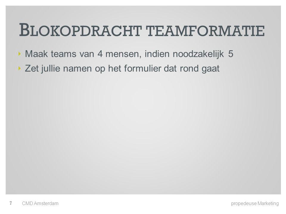 ‣ Maak teams van 4 mensen, indien noodzakelijk 5 ‣ Zet jullie namen op het formulier dat rond gaat B LOKOPDRACHT TEAMFORMATIE CMD Amsterdam propedeuse Marketing 7
