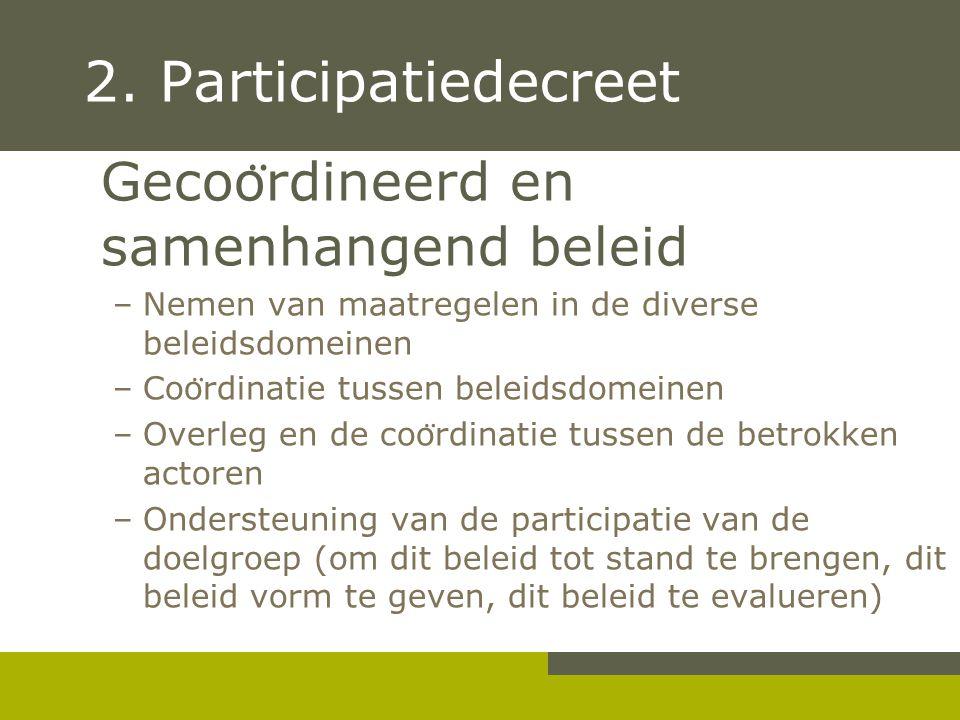 2. Participatiedecreet Gecoo ̈ rdineerd en samenhangend beleid –Nemen van maatregelen in de diverse beleidsdomeinen –Coo ̈ rdinatie tussen beleidsdome