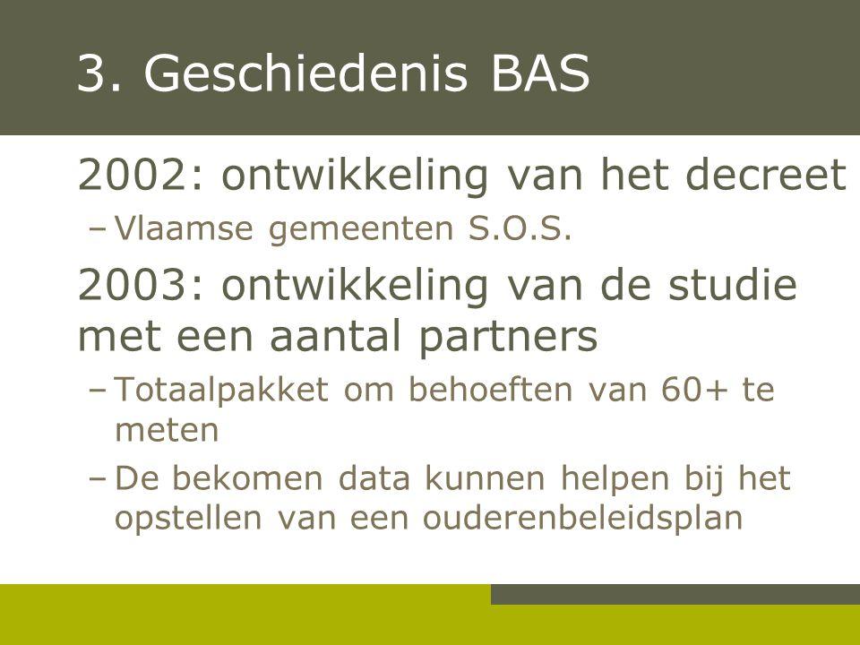 3. Geschiedenis BAS 2002: ontwikkeling van het decreet –Vlaamse gemeenten S.O.S. 2003: ontwikkeling van de studie met een aantal partners –Totaalpakke