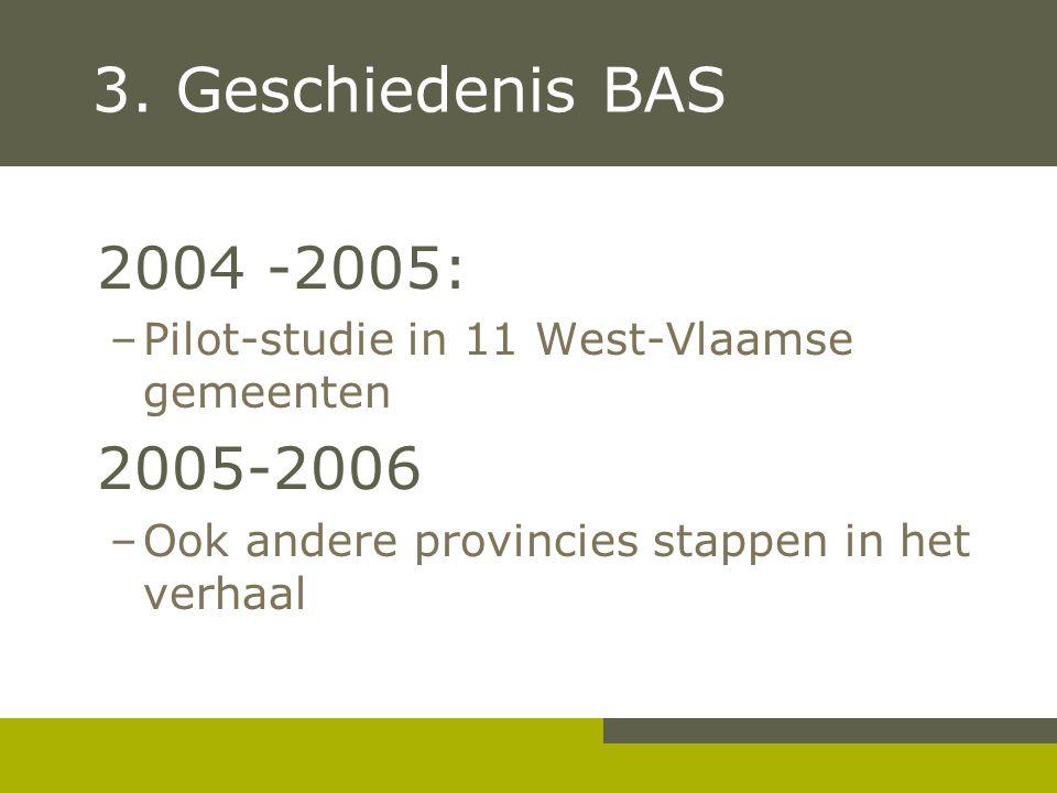 3. Geschiedenis BAS 2004 -2005: –Pilot-studie in 11 West-Vlaamse gemeenten 2005-2006 –Ook andere provincies stappen in het verhaal