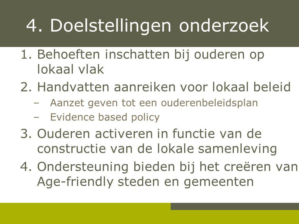 4. Doelstellingen onderzoek 1.Behoeften inschatten bij ouderen op lokaal vlak 2.Handvatten aanreiken voor lokaal beleid –Aanzet geven tot een ouderenb