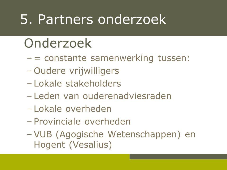 5. Partners onderzoek Onderzoek –= constante samenwerking tussen: –Oudere vrijwilligers –Lokale stakeholders –Leden van ouderenadviesraden –Lokale ove