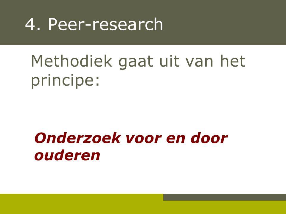 4. Peer-research Methodiek gaat uit van het principe: Onderzoek voor en door ouderen