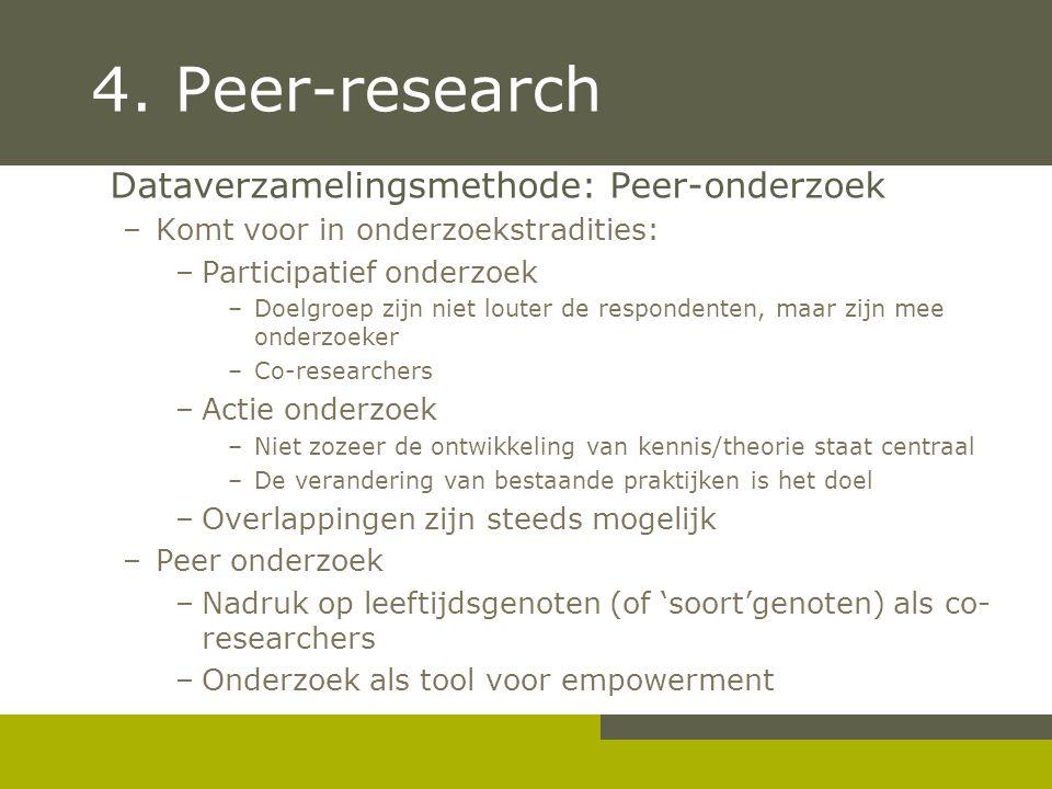 4. Peer-research Dataverzamelingsmethode: Peer-onderzoek –Komt voor in onderzoekstradities: –Participatief onderzoek –Doelgroep zijn niet louter de re