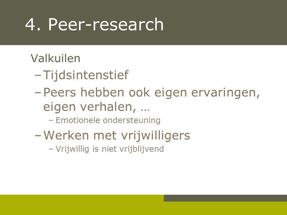 4. Peer-research Valkuilen –Tijdsintenstief –Peers hebben ook eigen ervaringen, eigen verhalen, … –Emotionele ondersteuning –Werken met vrijwilligers