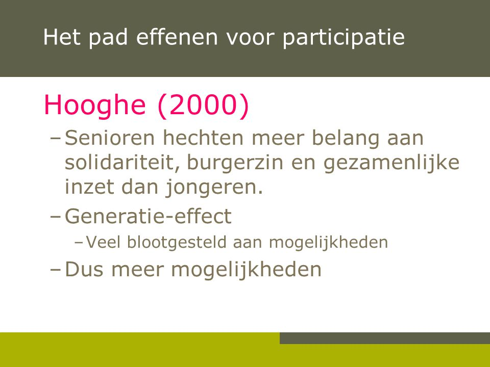 Het pad effenen voor participatie Hooghe (2000) –Senioren hechten meer belang aan solidariteit, burgerzin en gezamenlijke inzet dan jongeren. –Generat