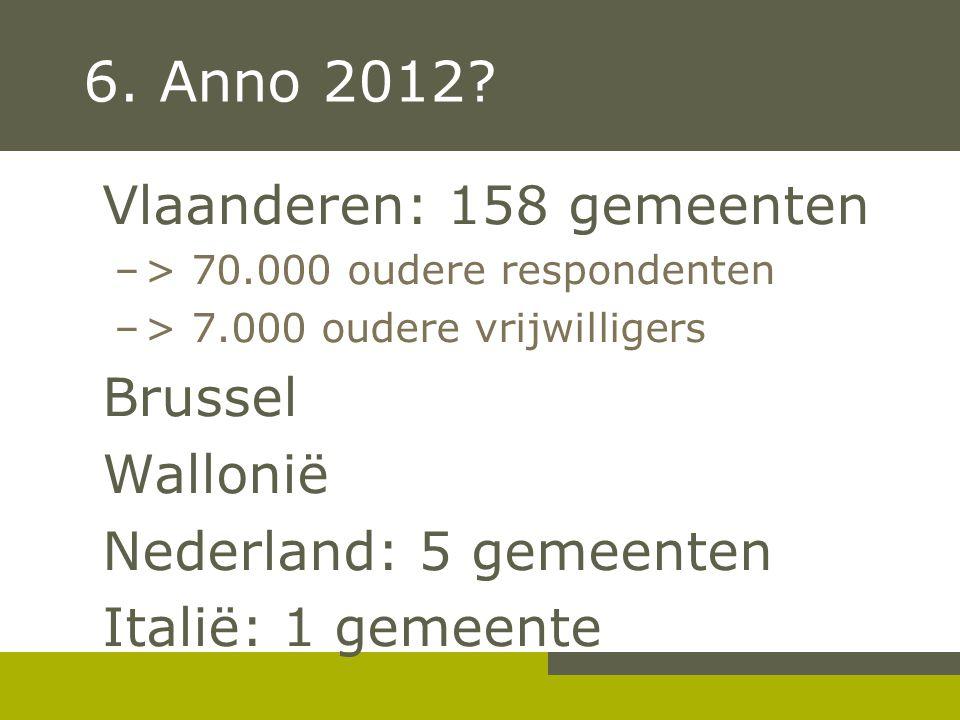 6. Anno 2012? Vlaanderen: 158 gemeenten –> 70.000 oudere respondenten –> 7.000 oudere vrijwilligers Brussel Wallonië Nederland: 5 gemeenten Italië: 1
