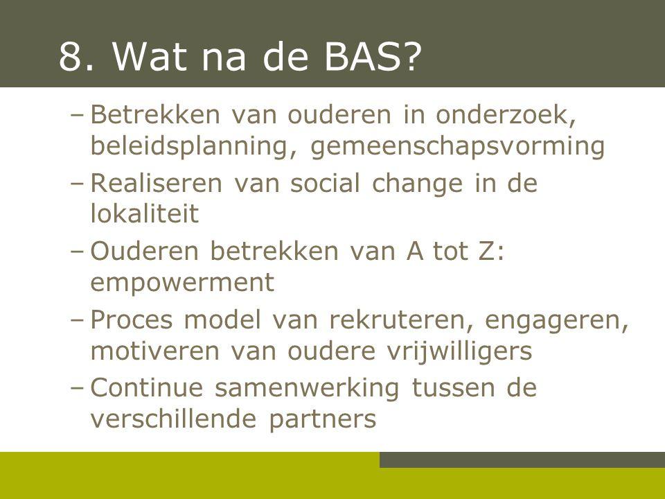 8. Wat na de BAS? –Betrekken van ouderen in onderzoek, beleidsplanning, gemeenschapsvorming –Realiseren van social change in de lokaliteit –Ouderen be