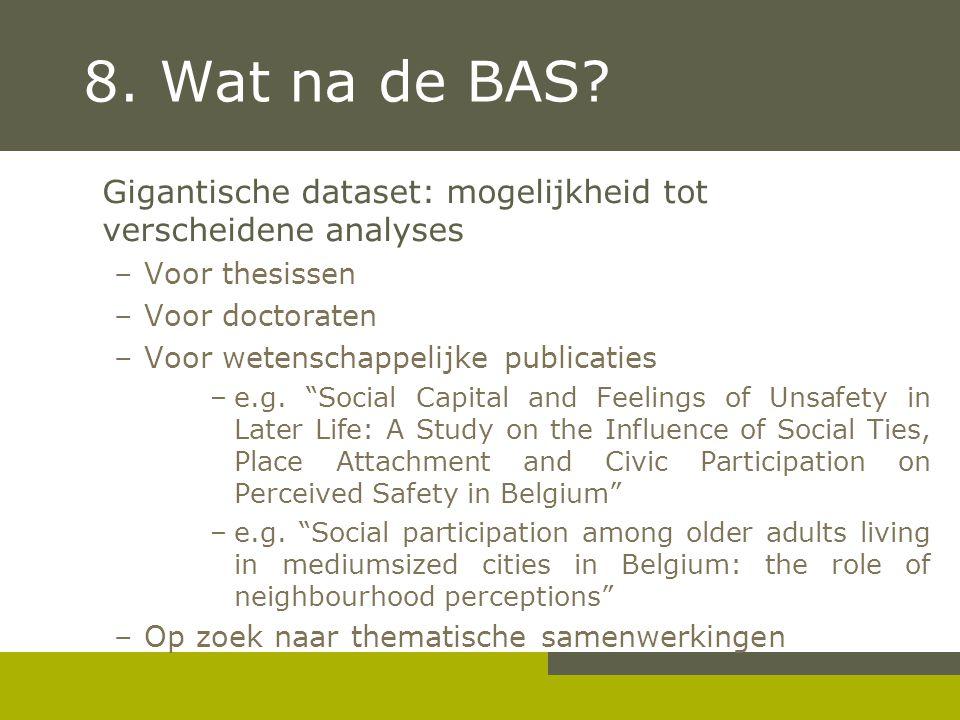 8. Wat na de BAS? Gigantische dataset: mogelijkheid tot verscheidene analyses –Voor thesissen –Voor doctoraten –Voor wetenschappelijke publicaties –e.