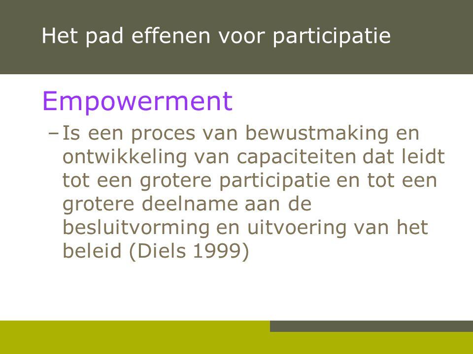 Het pad effenen voor participatie Empowerment –Is een proces van bewustmaking en ontwikkeling van capaciteiten dat leidt tot een grotere participatie