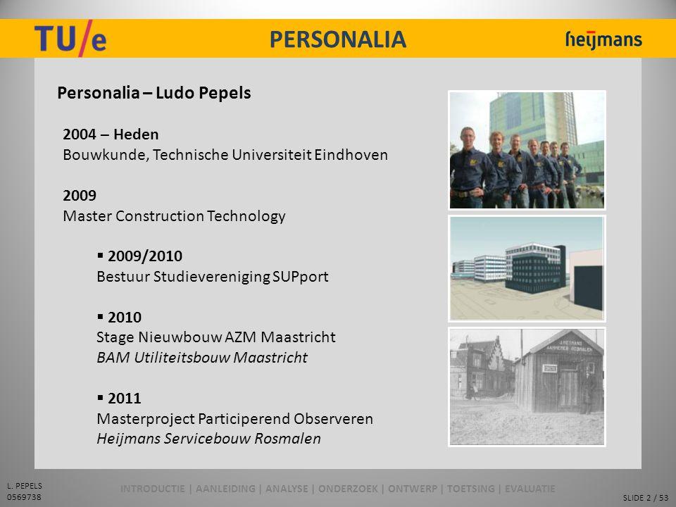 SLIDE 2 / 53 L. PEPELS 0569738 PERSONALIA Personalia – Ludo Pepels 2004 – Heden Bouwkunde, Technische Universiteit Eindhoven 2009 Master Construction