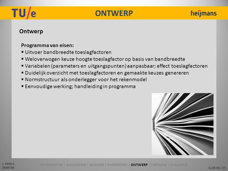 SLIDE 44 / 53 L. PEPELS 0569738 ONTWERP Ontwerp Programma van eisen:  Uitvoer bandbreedte toeslagfactoren  Weloverwogen keuze hoogte toeslagfactor o