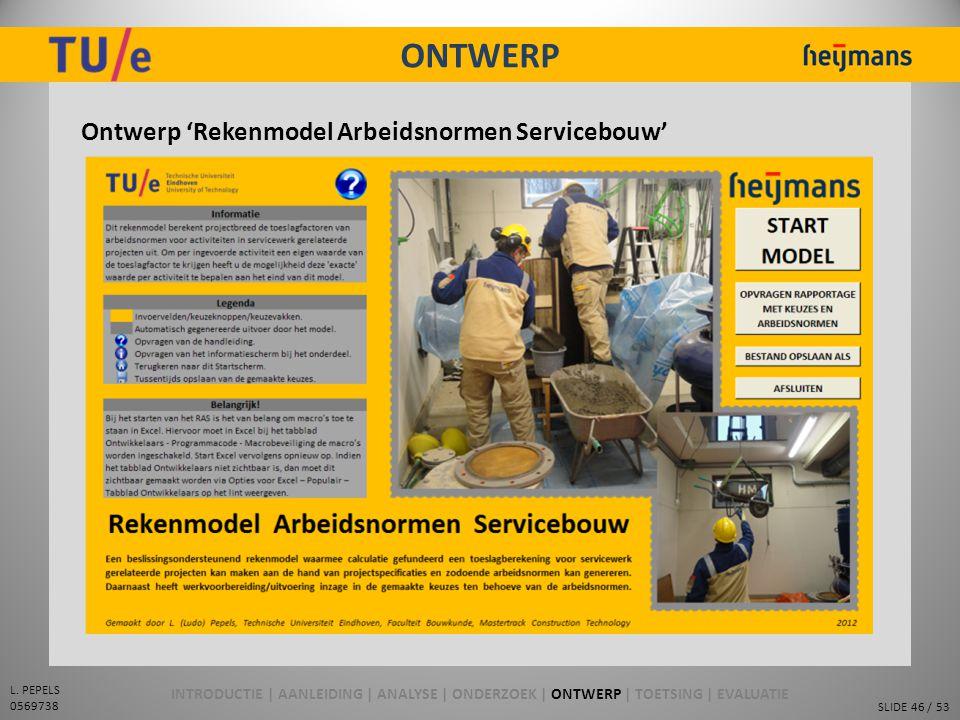 SLIDE 46 / 53 L. PEPELS 0569738 ONTWERP Ontwerp 'Rekenmodel Arbeidsnormen Servicebouw' INTRODUCTIE | AANLEIDING | ANALYSE | ONDERZOEK | ONTWERP | TOET
