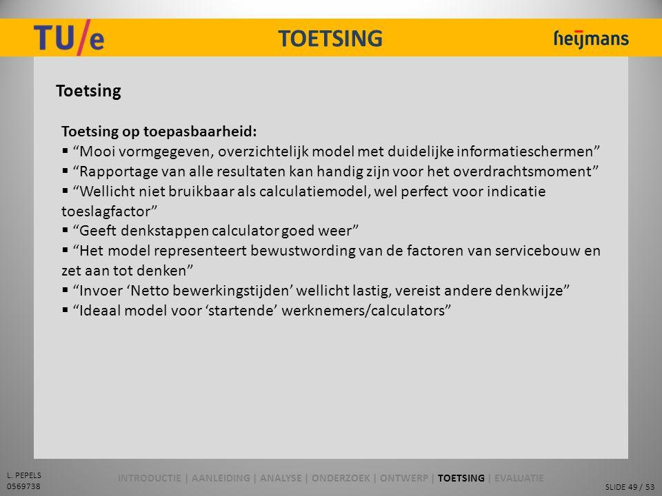 """SLIDE 49 / 53 L. PEPELS 0569738 TOETSING Toetsing Toetsing op toepasbaarheid:  """"Mooi vormgegeven, overzichtelijk model met duidelijke informatiescher"""