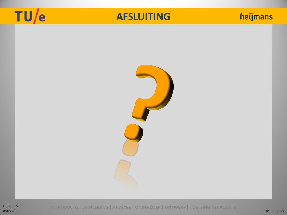 SLIDE 53 / 53 L. PEPELS 0569738 AFSLUITING INTRODUCTIE | AANLEIDING | ANALYSE | ONDERZOEK | ONTWERP | TOETSING | EVALUATIE