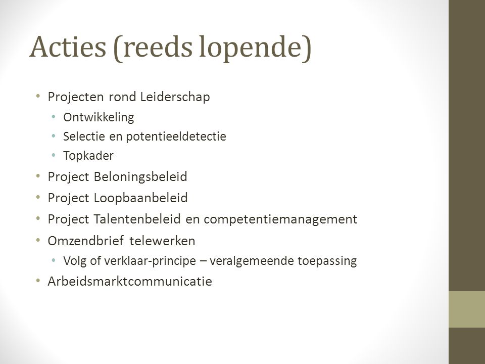 Acties (reeds lopende) Projecten rond Leiderschap Ontwikkeling Selectie en potentieeldetectie Topkader Project Beloningsbeleid Project Loopbaanbeleid