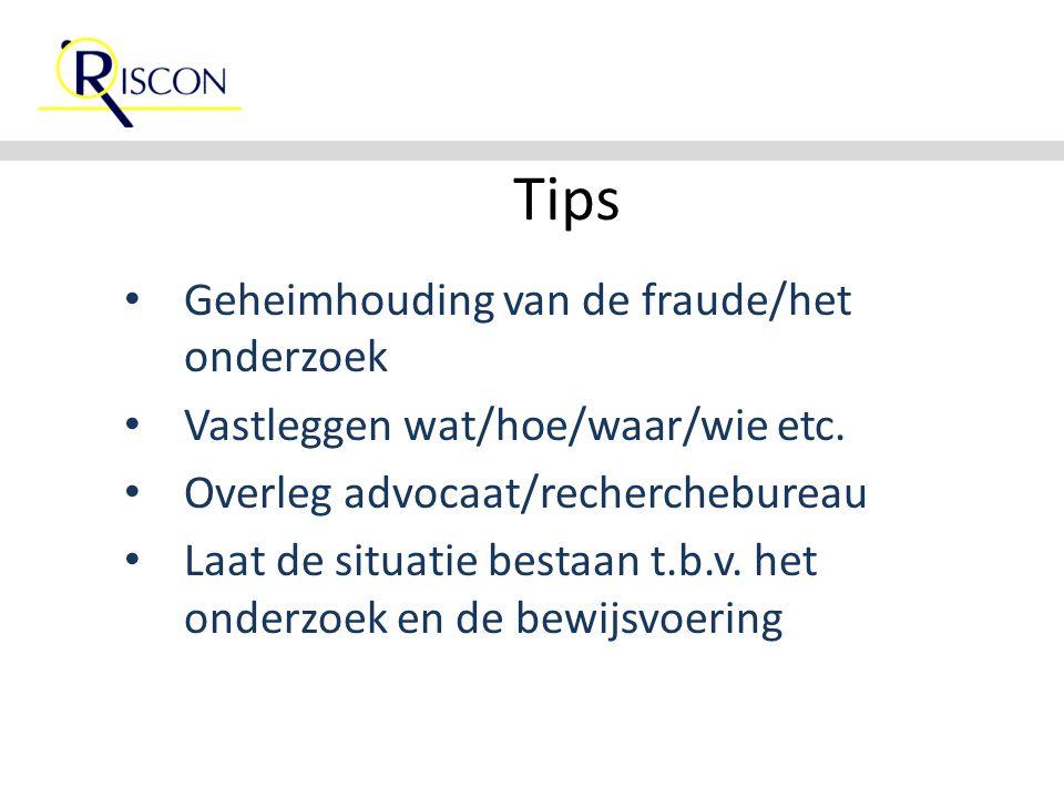 Tips Geheimhouding van de fraude/het onderzoek Vastleggen wat/hoe/waar/wie etc. Overleg advocaat/recherchebureau Laat de situatie bestaan t.b.v. het o