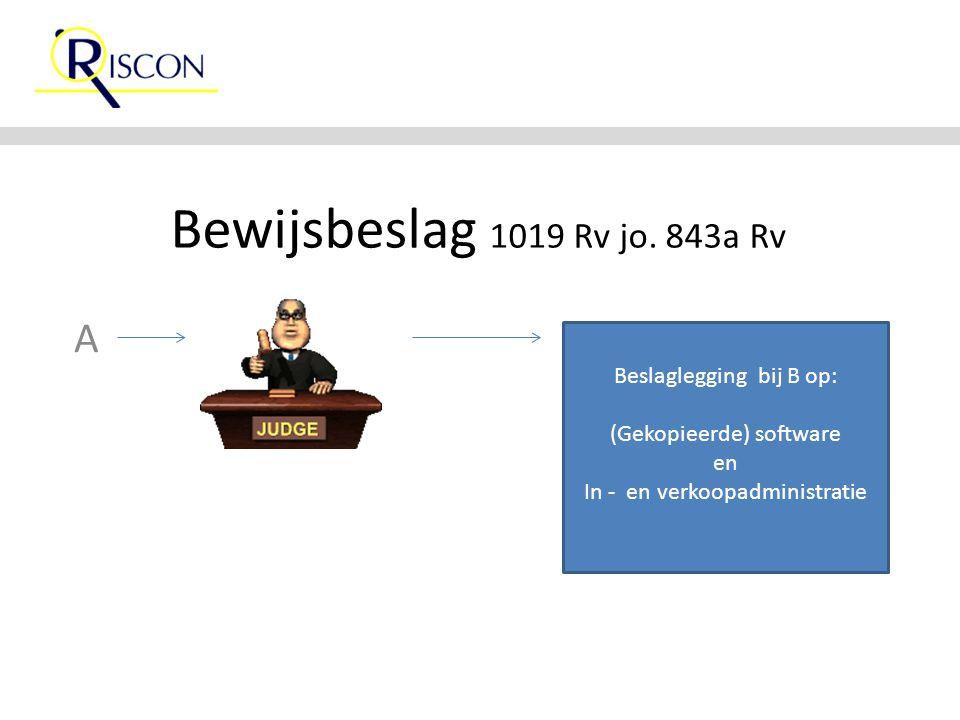 Bewijsbeslag 1019 Rv jo. 843a Rv A Beslaglegging bij B op: (Gekopieerde) software en In - en verkoopadministratie