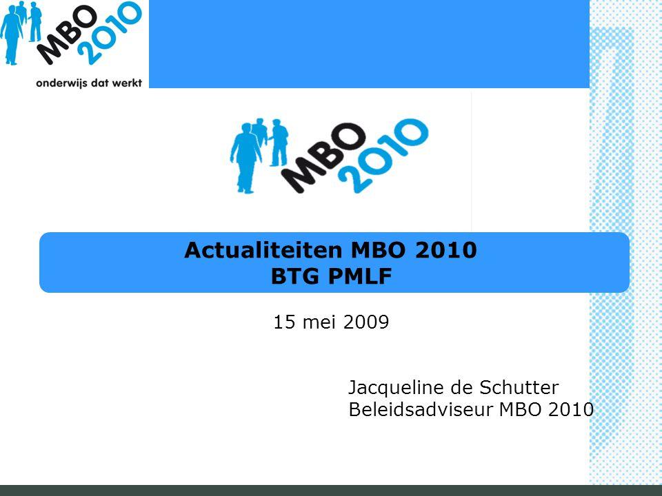Actualiteiten MBO 2010 BTG PMLF 15 mei 2009 Jacqueline de Schutter Beleidsadviseur MBO 2010