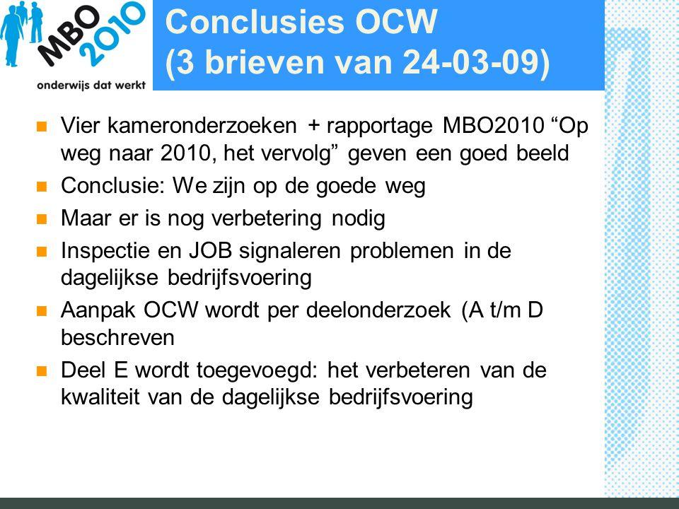 Conclusies OCW (3 brieven van 24-03-09) Vier kameronderzoeken + rapportage MBO2010 Op weg naar 2010, het vervolg geven een goed beeld Conclusie: We zijn op de goede weg Maar er is nog verbetering nodig Inspectie en JOB signaleren problemen in de dagelijkse bedrijfsvoering Aanpak OCW wordt per deelonderzoek (A t/m D beschreven Deel E wordt toegevoegd: het verbeteren van de kwaliteit van de dagelijkse bedrijfsvoering