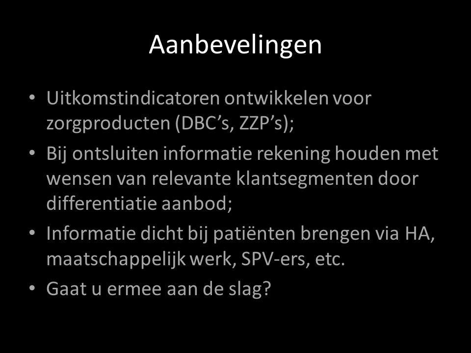 Aanbevelingen Uitkomstindicatoren ontwikkelen voor zorgproducten (DBC's, ZZP's); Bij ontsluiten informatie rekening houden met wensen van relevante klantsegmenten door differentiatie aanbod; Informatie dicht bij patiënten brengen via HA, maatschappelijk werk, SPV-ers, etc.