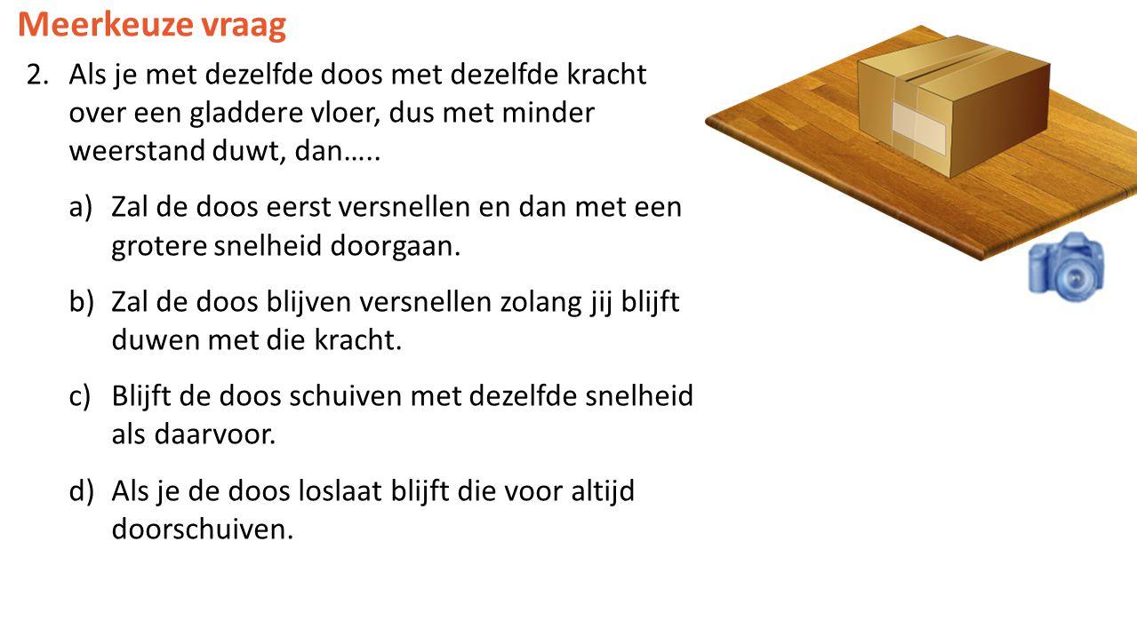 Meerkeuze vraag 2.Als je met dezelfde doos met dezelfde kracht over een gladdere vloer, dus met minder weerstand duwt, dan….. a)Zal de doos eerst vers