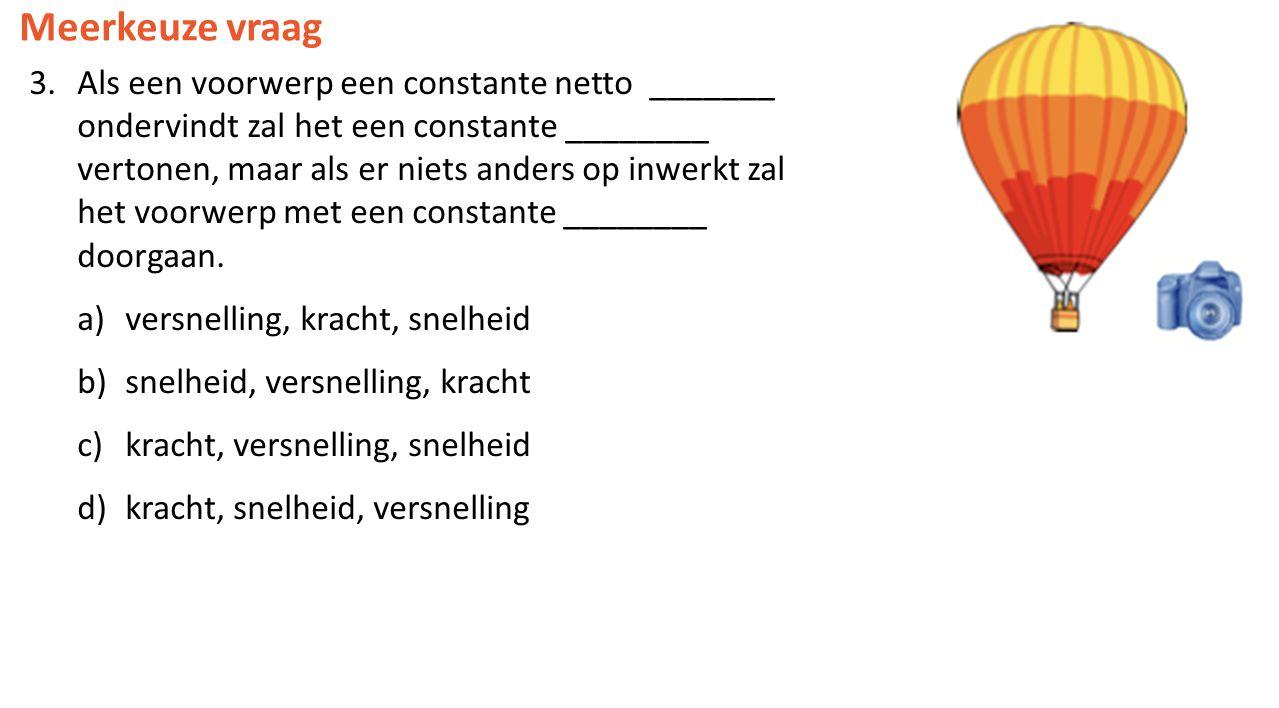 Meerkeuze vraag 3.Als een voorwerp een constante netto _______ ondervindt zal het een constante ________ vertonen, maar als er niets anders op inwerkt