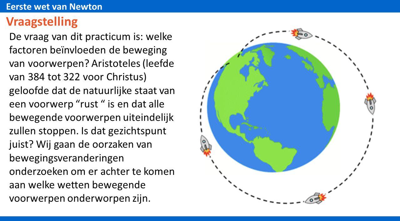 Eerste wet van Newton Vraagstelling De vraag van dit practicum is: welke factoren beїnvloeden de beweging van voorwerpen? Aristoteles (leefde van 384
