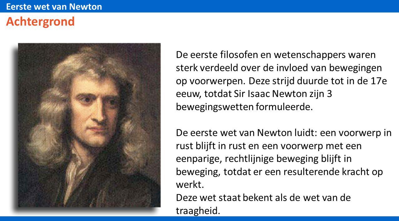 Eerste wet van Newton Achtergrond De eerste filosofen en wetenschappers waren sterk verdeeld over de invloed van bewegingen op voorwerpen. Deze strijd