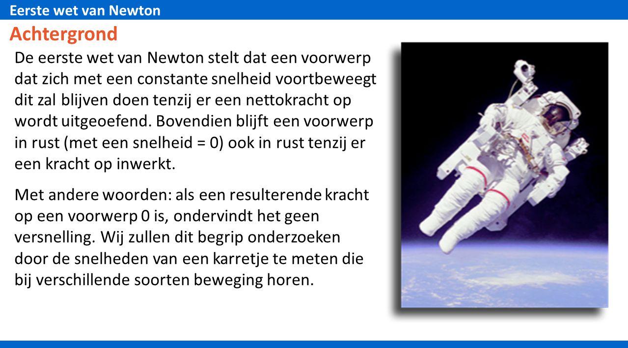 Eerste wet van Newton Achtergrond De eerste wet van Newton stelt dat een voorwerp dat zich met een constante snelheid voortbeweegt dit zal blijven doe
