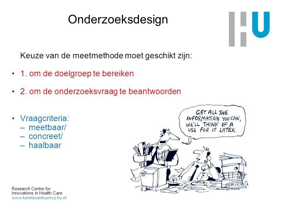 Research Centre for Innovations in Health Care www.kenniscentrumivz.hu.nl Onderzoeksdesign Keuze van de meetmethode moet geschikt zijn: 1. om de doelg